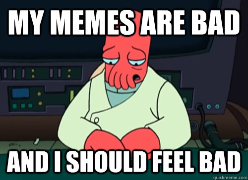 my memes are bad and i should feel bad - sad zoidberg