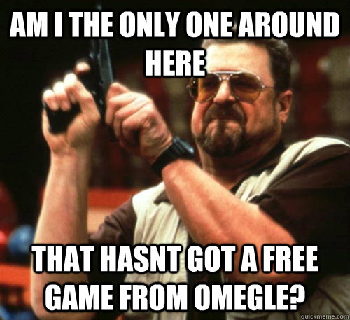 am i the only one around here that hasnt got a free game fro - Am I The Only One Around Here
