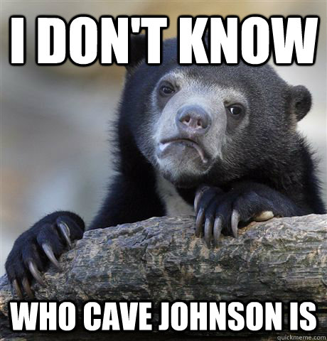 i dont know who cave johnson is - Confession Bear