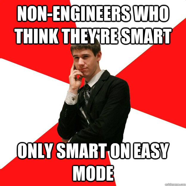 nonengineers who think theyre smart only smart on easy mod - Douchebag Engineer