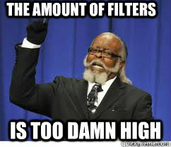 the amount of filters is too damn high - to damn high