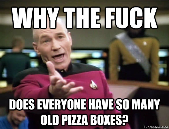 why the fuck does everyone have so many old pizza boxes - Annoyed Picard HD