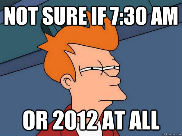 not sure if 730 am or 2012 at all - Futurama Fry