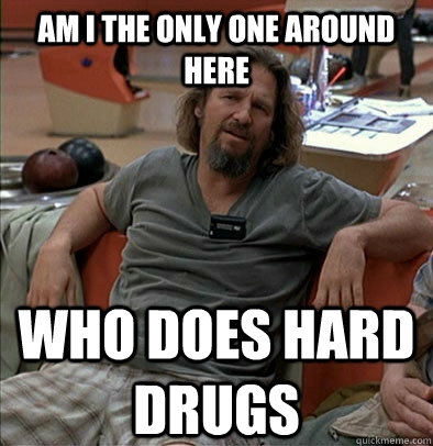 am i the only one around here who does hard drugs - The Dude