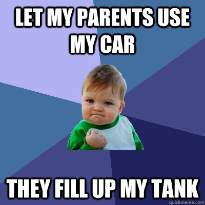 let my parents use my car they fill up my tank - Success Kid