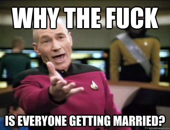 why the fuck is everyone getting married - Annoyed Picard HD