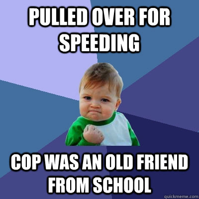 pulled over for speeding cop was an old friend from school - Success Kid