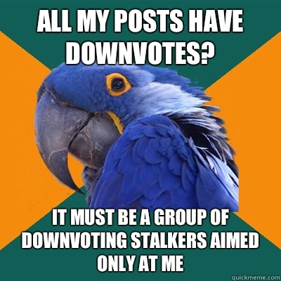 All my posts have downvotes It must be a group of downvoting - Paranoid Parrot