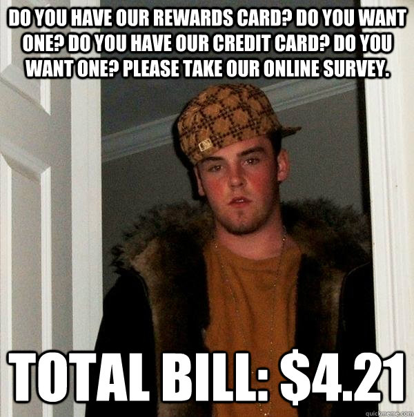 do you have our rewards card do you want one do you have o - Scumbag Steve