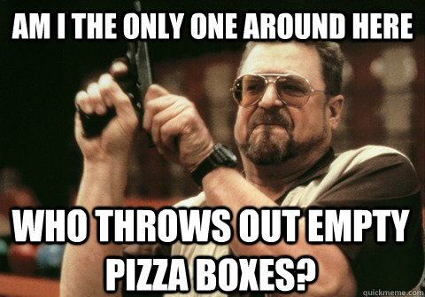 am i the only one around here who throws out empty pizza box - Am I the only one