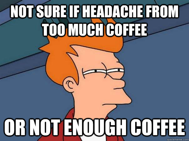 not sure if headache from too much coffee or not enough coff - Futurama Fry