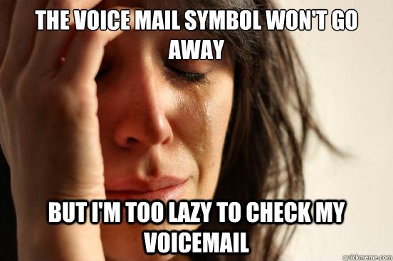 the voice mail symbol wont go away but im too lazy to chec - First World Problems