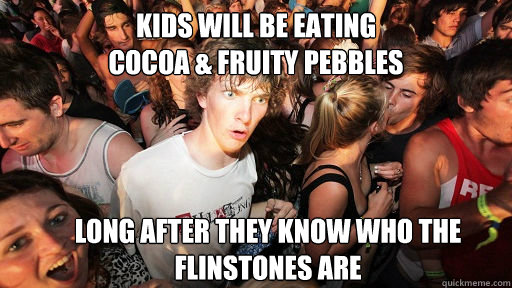 kids will be eating cocoa fruity pebbles long after they  - Sudden Clarity Clarence