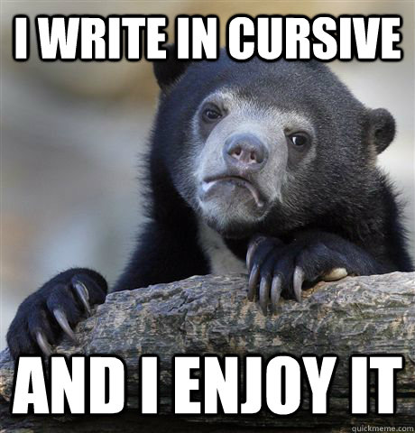 i write in cursive and i enjoy it - Confession Bear