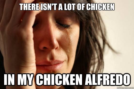 there isnt a lot of chicken in my chicken alfredo - First World Problems