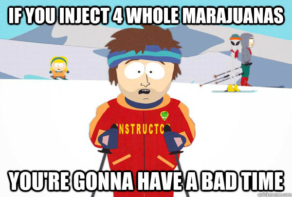 if you inject 4 whole marajuanas youre gonna have a bad tim - Super Cool Ski Instructor