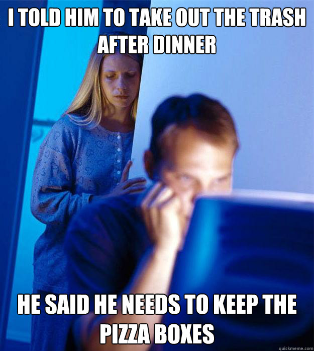i told him to take out the trash after dinner he said he nee - Redditors Wife