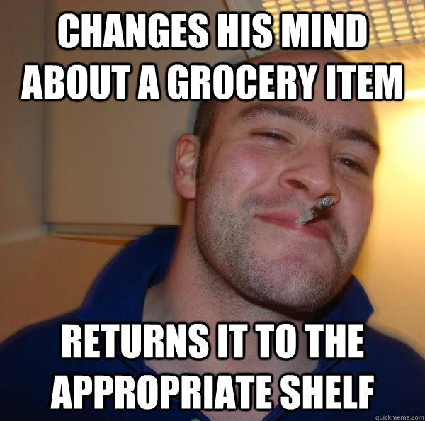 changes his mind about a grocery item returns it to the appr - Good Guy Greg