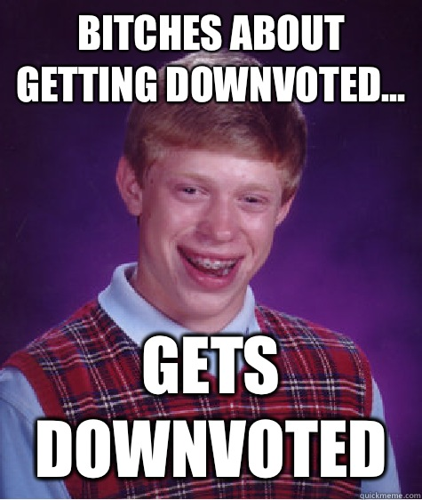Bitches about getting downvoted Gets downvoted - Bad Luck Brian