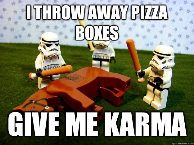 I throw away pizza boxes give me karma  - Stormtroopers