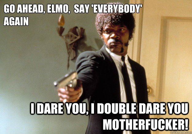 go ahead elmo say everybody again i dare you i double  - Samuel L Jackson