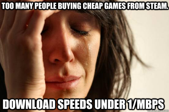 too many people buying cheap games from steam download spee - First World Problems