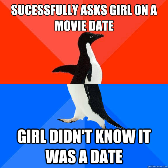 sucessfully asks girl on a movie date girl didnt know it wa - Socially Awesome Awkward Penguin