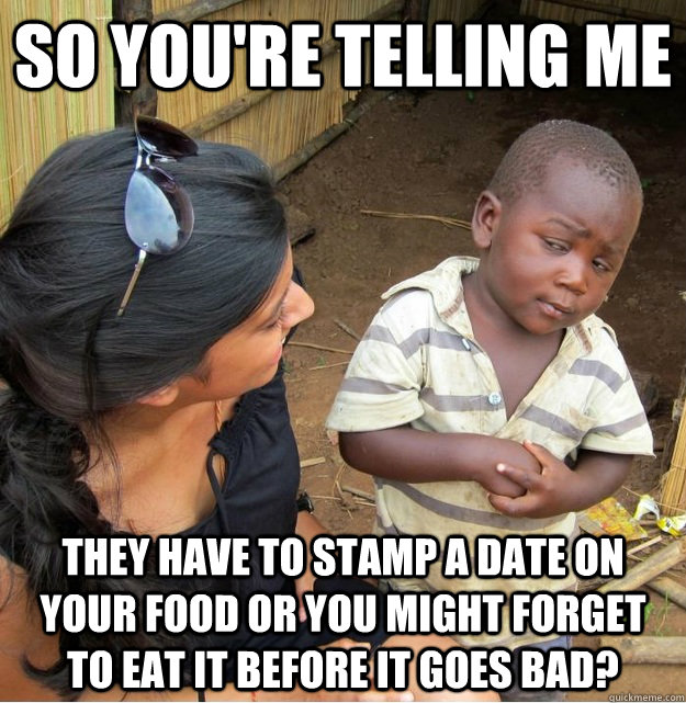 so youre telling me they have to stamp a date on your food  - Skeptical Third World Kid