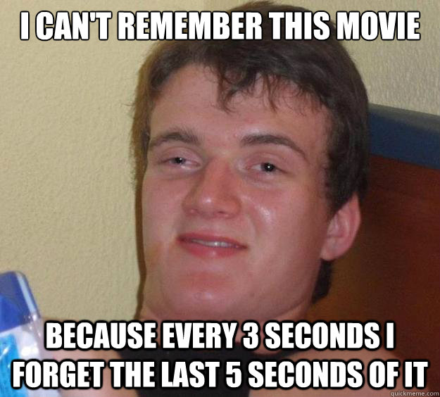 i cant remember this movie because every 3 seconds i forget - 10 Guy