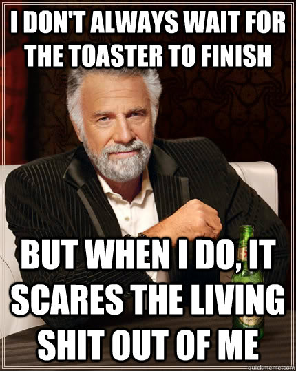 i dont always wait for the toaster to finish but when i do - The Most Interesting Man In The World