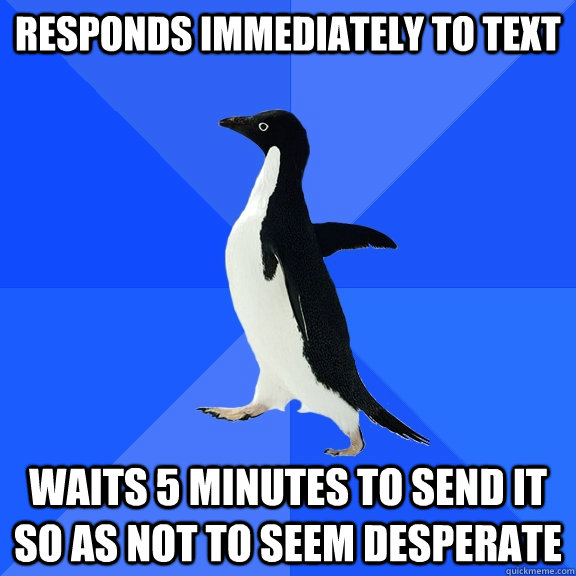 responds immediately to text waits 5 minutes to send it so a - Socially Awkward Penguin