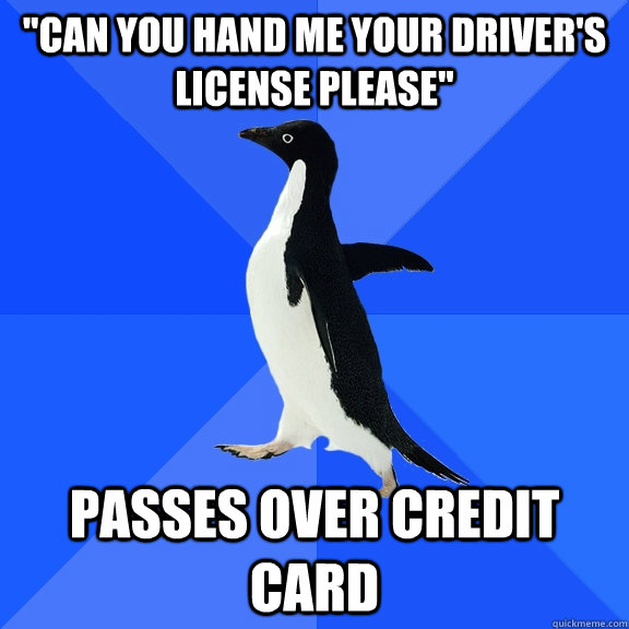 can you hand me your drivers license please passes over c - Socially Awkward Penguin