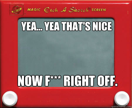 yea yea thats nice now f right off - Good Guy Etch A Sketch