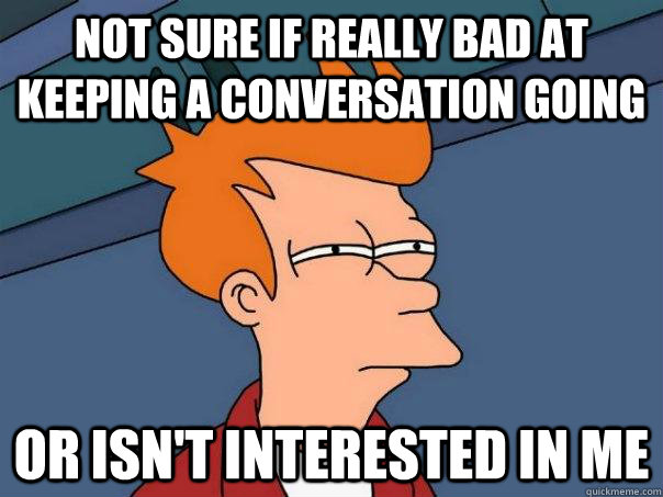 not sure if really bad at keeping a conversation going or is - Futurama Fry