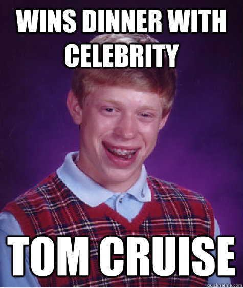 wins dinner with celebrity tom cruise - Bad Luck Brian