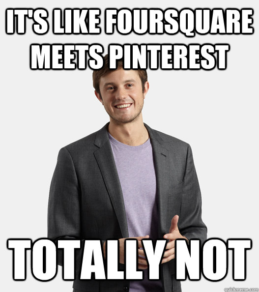 its like foursquare meets pinterest totally not - Startup Douchebag
