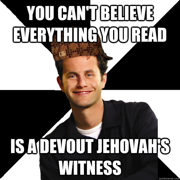 you cant believe everything you read is a devout jehovahs  - Scumbag Christian
