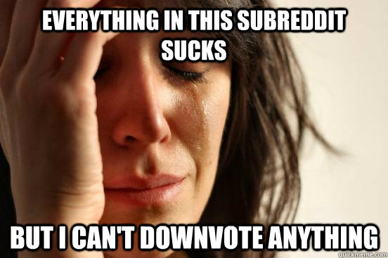 everything in this subreddit sucks but i cant downvote anyt - First World Problems