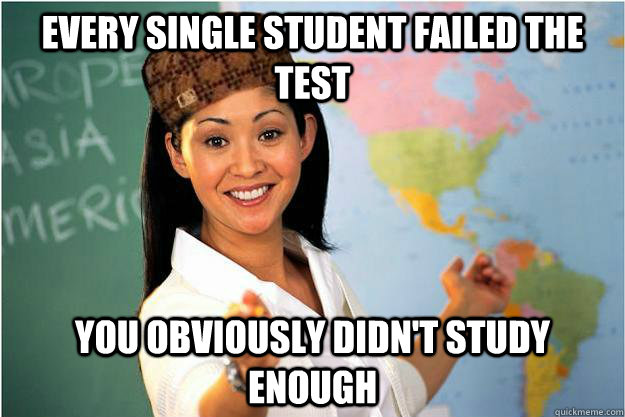 every single student failed the test you obviously didnt st - Scumbag Teacher