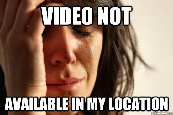 video not available in my location - First World Problems
