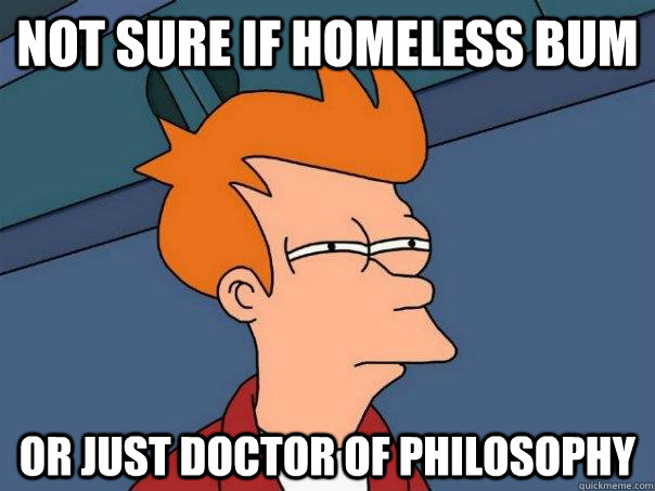 not sure if homeless bum or just doctor of philosophy - Futurama Fry