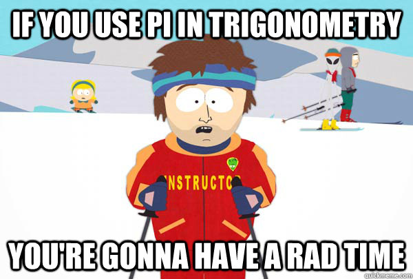 if you use pi in trigonometry youre gonna have a rad time - Super Cool Ski Instructor