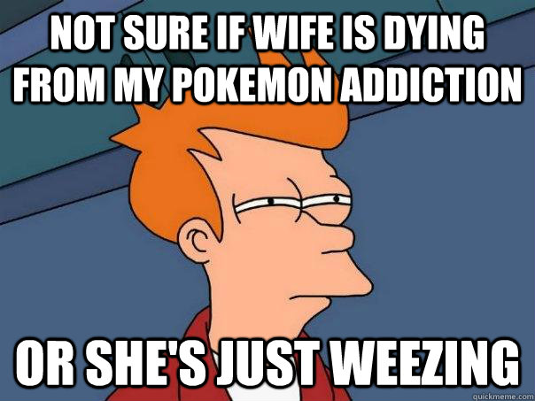not sure if wife is dying from my pokemon addiction or shes - Futurama Fry