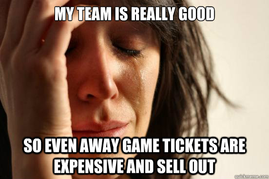 my team is really good so even away game tickets are expensi - First World Problems