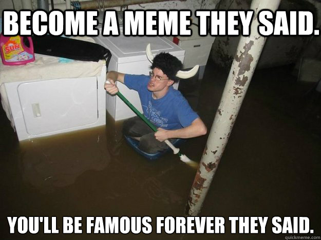 become a meme they said youll be famous forever they said - Dothelaundrytheysaid