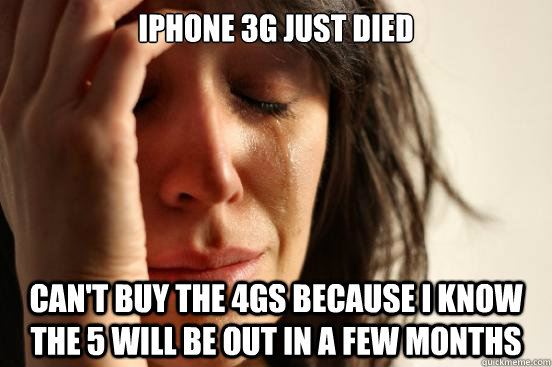 iphone 3g just died cant buy the 4gs because i know the 5 w - First World Problems