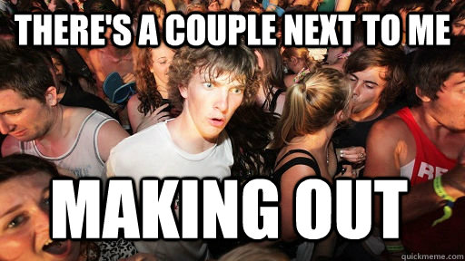 theres a couple next to me making out - Sudden Clarity Clarence