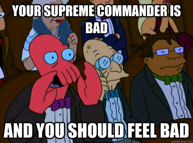 your supreme commander is bad and you should feel bad - And you should feel bad