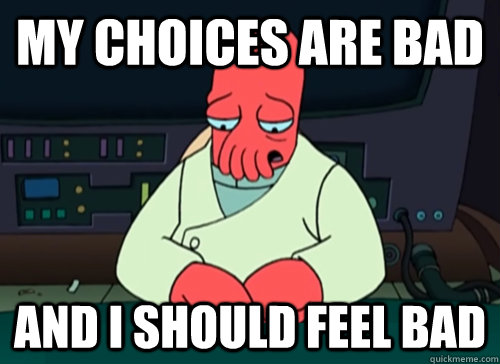 my choices are bad and i should feel bad - sad zoidberg
