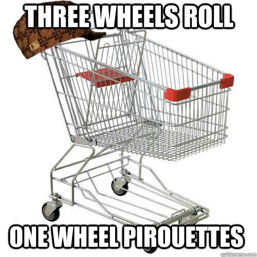 three wheels roll one wheel pirouettes - Scumbag shopping cart